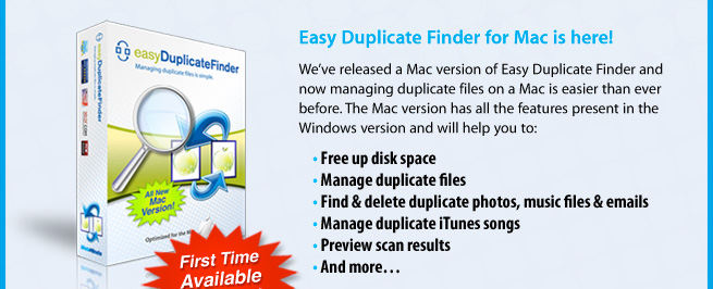 Easy Duplicate Finder for Mac is here! We've released a Mac version of Easy Duplicate Finder and now managing duplicate files on a Mac is easier than ever before. The Mac version has all the features present in the Windows version and will help you to: • Free up disk space • Manage duplicate files • Find & delete duplicate photos, music files & emails • Manage duplicate iTunes songs • Preview scan results • And more…