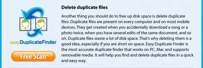 Delete duplicate files. Another thing you should do to free up disk space is delete duplicate files. Duplicate files are present on every computer and on most mobile devices. They get created when you accidentally download a song or a photo twice, when you have several edits of the same document, and so on. Duplicate files waste a lot of disk space. That's why deleting them is a good idea, especially if you are short on space. Easy Duplicate Finder is the most accurate duplicate finder that works on PC, Mac and supports removable media. It will help you find and delete duplicate files in a quick and easy way.