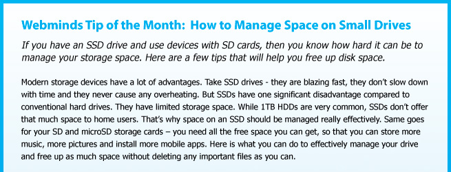 Webminds Tip of the Month:  How to Manage Space on Small Drives. If you have an SSD drive and use devices with SD cards, then you know how hard it can be to manage your storage space. Here are a few tips that will help you free up disk space. Modern storage devices have a lot of advantages. Take SSD drives - they are blazing fast, they don't slow down with time and they never cause any overheating. But SSDs have one significant disadvantage compared to conventional hard drives. They have limited storage space. While 1TB HDDs are very common, SSDs don't offer that much space to home users. That's why space on an SSD should be managed really effectively. Same goes for your SD and microSD storage cards – you need all the free space you can get, so that you can store more music, more pictures and install more mobile apps. Here is what you can do to effectively manage your drive and free up as much space without deleting any important files as you can.